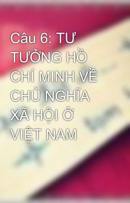 Câu 6: TƯ TƯỞNG HỒ CHÍ MINH VỀ CHỦ NGHĨA XÃ HỘI Ở VIỆT NAM