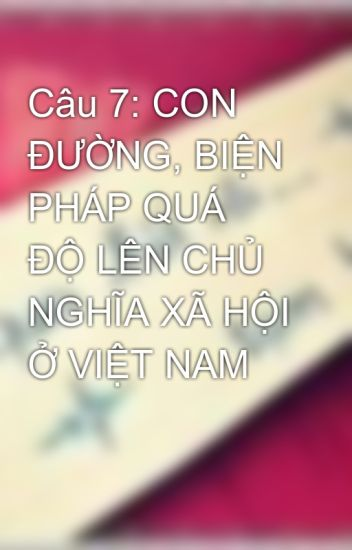 Câu 7: CON ĐƯỜNG, BIỆN PHÁP QUÁ ĐỘ LÊN CHỦ NGHĨA XÃ HỘI Ở VIỆT NAM