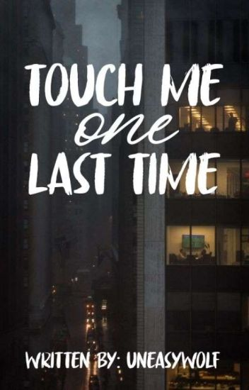 Touch Me, One Last Time - kit - Wattpad