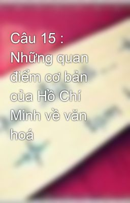 Câu 15 : Những quan điểm cơ bản của Hồ Chí Minh về văn hoá
