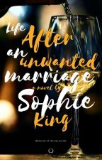 Life After An Unwanted Marriage  by sofiebookwrites