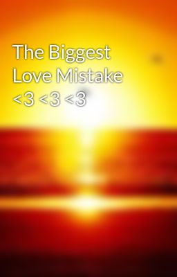 The Biggest Love Mistake <3 <3 <3