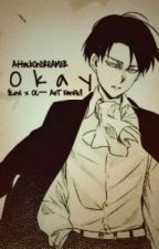 Okay {Levi x OC--AoT FanFic} UNDER HEAVY EDITING by AttackOnDREAMER
