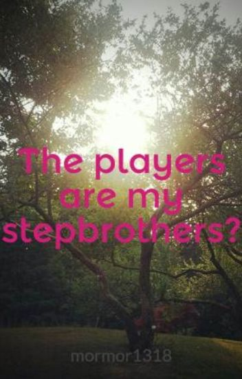 The players are my stepbrothers?