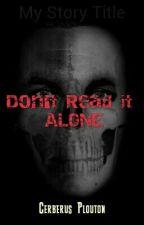 Don't Read it ALONE by cerberus404
