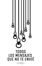 TODOS LOS MENSAJES QUE NO TE ENVIÉ by -infp-