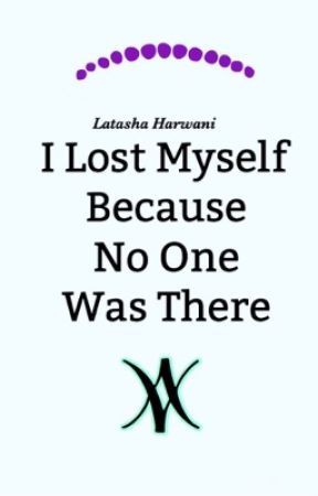 I Lost Myself Because No One Was There by LatashaHarwani