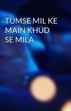 TUMSE MIL KE MAIN KHUD SE MILA  by dhiyashah
