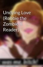 Undying Love (Robbie the Zombie X Reader) by _Goopsepticeye_
