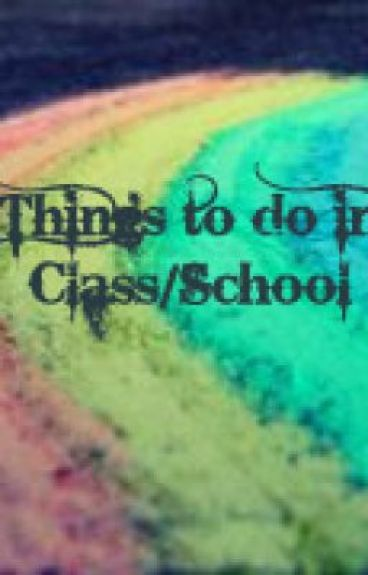 Things To Do In Class/School by FlynnRider