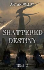SHATTERED DESTINY - TOME 2 by AmyandMeldy