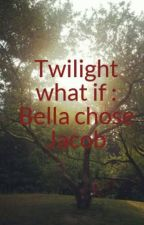 Twilight what if : Bella chose Jacob by anonymous44532