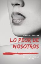 Lo peor de nosotros | Aiteda by CxssiaMarkham