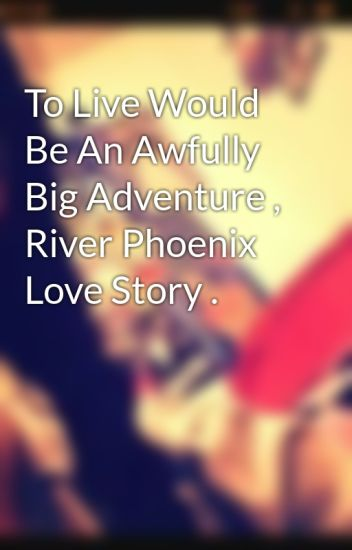 To Live Would Be An Awfully Big Adventure River Phoenix Love Story