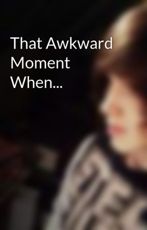 That Awkward Moment When... by ConnorsBoringLife