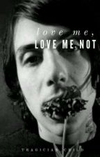 (COMPLETED) Love Me, Love Me Not by tragician_child