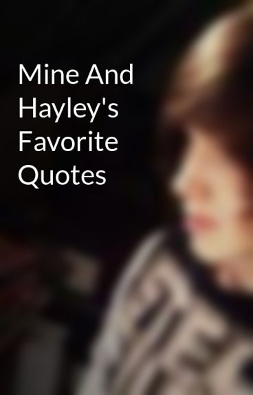 Mine And Hayley's Favorite Quotes by ConnorsBoringLife
