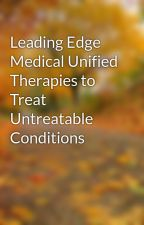 Leading Edge Medical Unified Therapies to Treat Untreatable Conditions by LEMedi