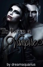 To Love a Vampire by dreamaquarius