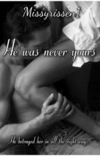 He was never yours (Completed Story) 18+ by naughtybutsweet1