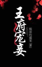 Vương phủ sủng thiếp - Giả Diện Đích Thịnh Yến by quanthang123