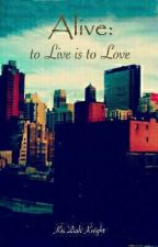 Alive: to Live is to Love by KeiZiahKnight1886