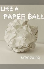 Like A Paper Ball by unknowinq_