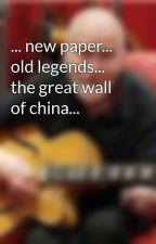... new paper... old legends... the great wall of china... by PeterHunter