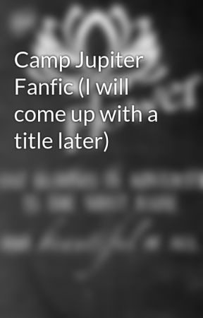 Camp Jupiter Fanfic (I will come up with a title later) by Breathing_in_Joy