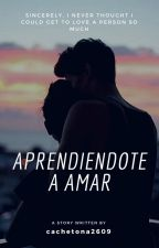Aprendiéndote A Amar by cachetona2609