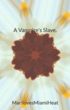 A Vampire's Slave. by LovelyBaby_18