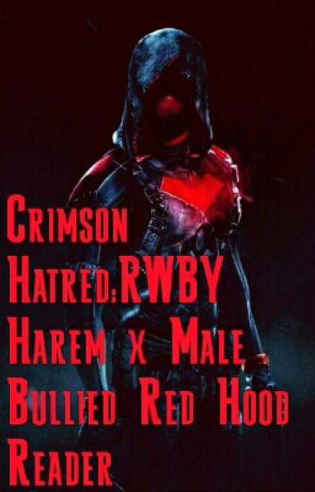 Crimson Hatred:RWBY Harem x Male Bullied Red Hood Reader - Crimson