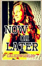 Now or Later by Calicowgirl29