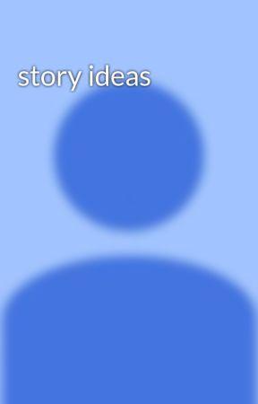 story ideas  by EllieSirek