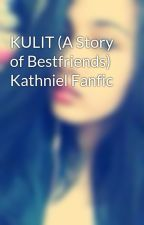 KULIT (A Story of Bestfriends) Kathniel Fanfic by tahmae