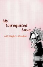 My Unrequited Love || All Might × Reader by CurlySpag