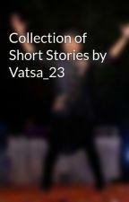Collection of Short Stories by Vatsa_23 by Vatsa_23