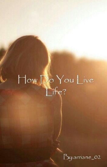 How Do You Live Life?