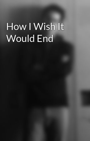 How I Wish It Would End by sickcrazylove