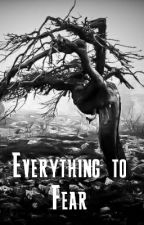 Everything to Fear by Radioactivesporks7