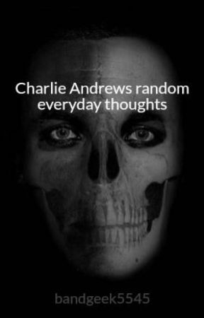 Charlie Andrews random everyday thoughts by CharlieTheGayKing