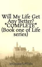 Will My Life Get Any Better? *COMPLETE* (Book one of Life series) by ImDoubleTuffTivio