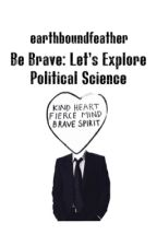 Be Brave: Let's Explore Political Science by earthboundfeather