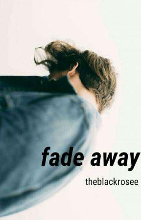 Fade Away by theblackrosee