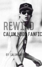 Rewind || Calum Hood Fanfic by calumisnthood