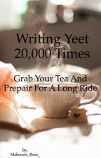 Writing yeet 20,000 times ~plus a special yeet as the end~ by MakenzieIsTrash