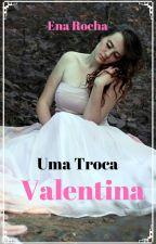 Uma Troca- Valentina by LenaClary