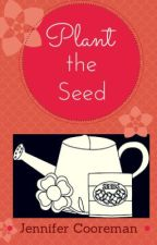 Plant the Seed by theattentivesoul
