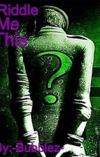 Riddle Me This by -Bubblez-