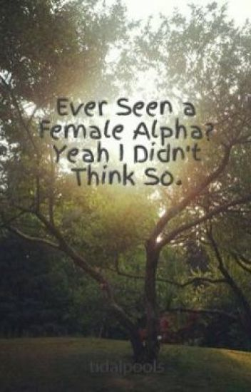 Ever Seen a Female Alpha? Yeah I Didn't Think So.